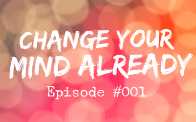 001 – Change Your Mind Already
