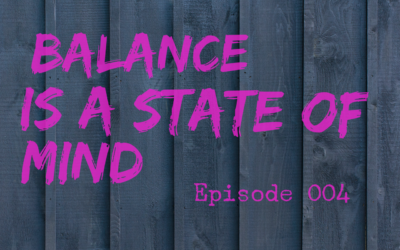 004 – Balance is a State of Mind