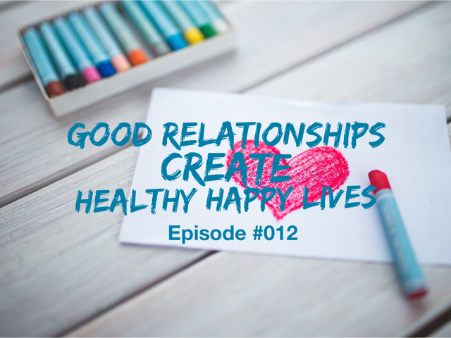 012 – Good Relationships Create Healthy Happy Lives