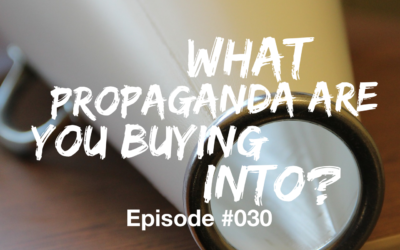 030 – What Propaganda Are You Buying Into?