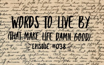 038 – Words to Live By (that make life damn good)