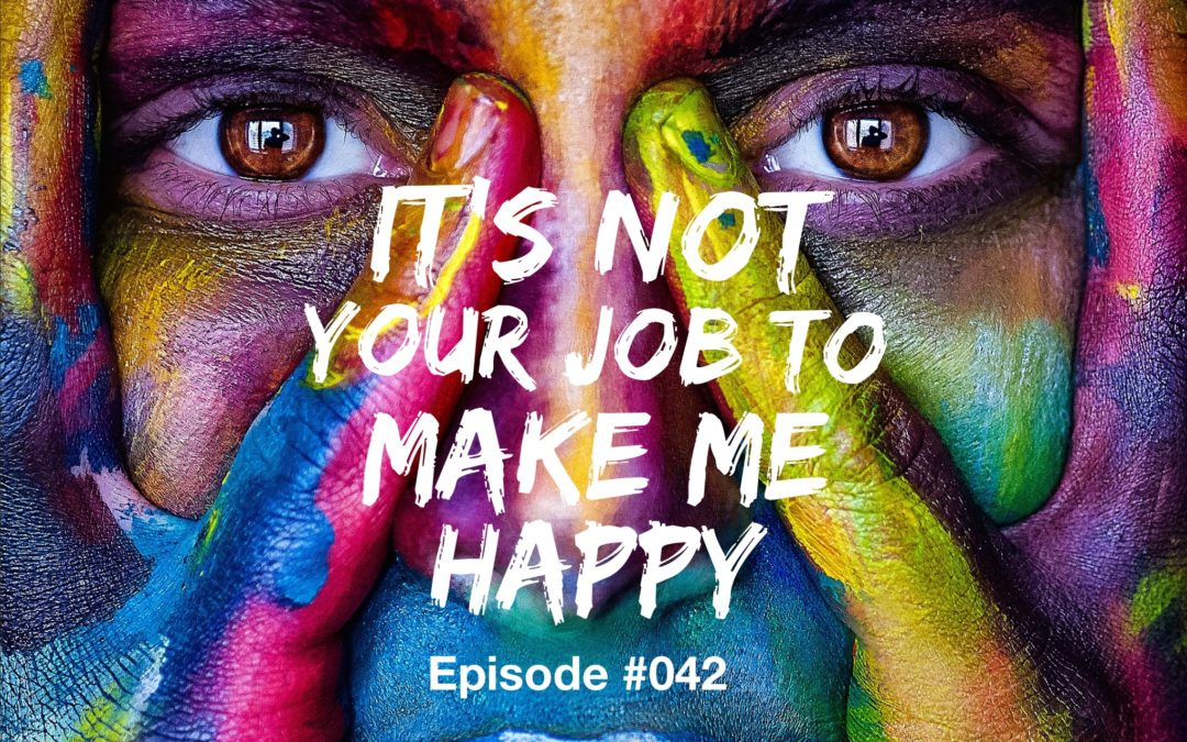 042 – It's Not Your Job to Make Me Happy