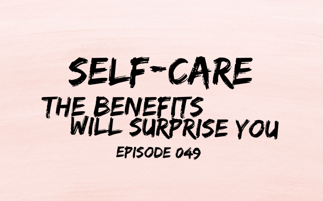 049 – Self Care: The Benefits Will Surprise You