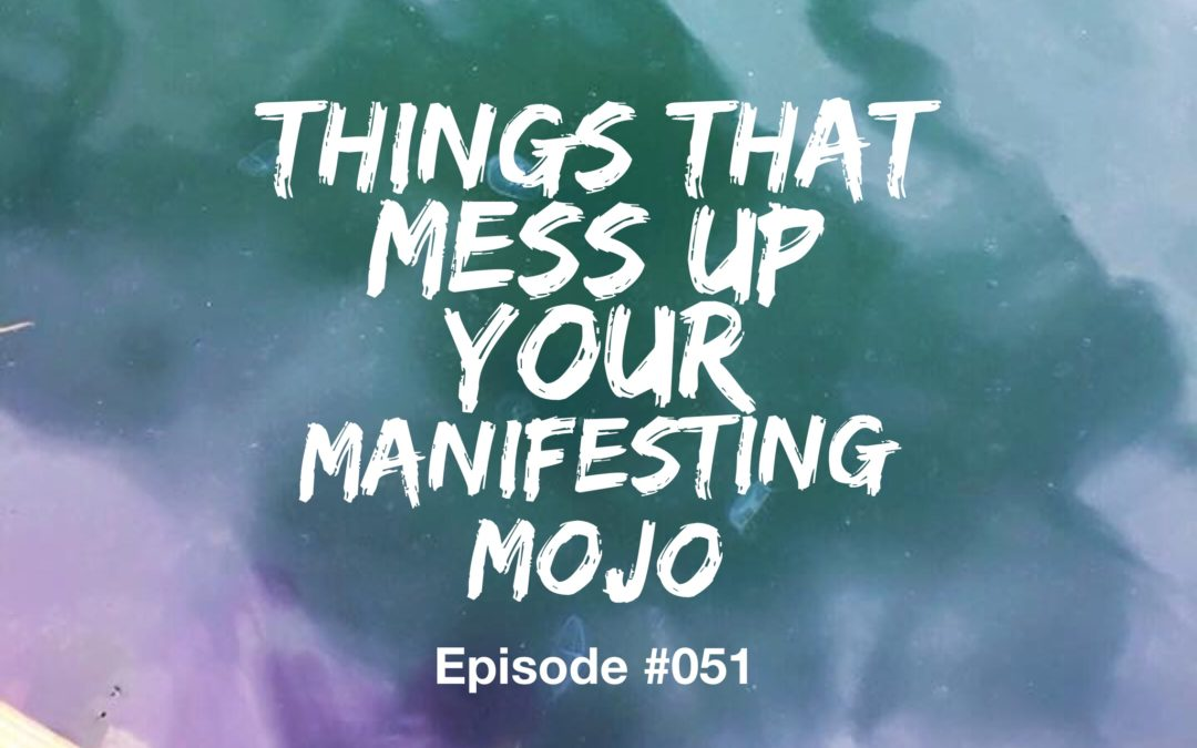 051 –  Things That Flub Up Your Manifesting Mojo [uncut]