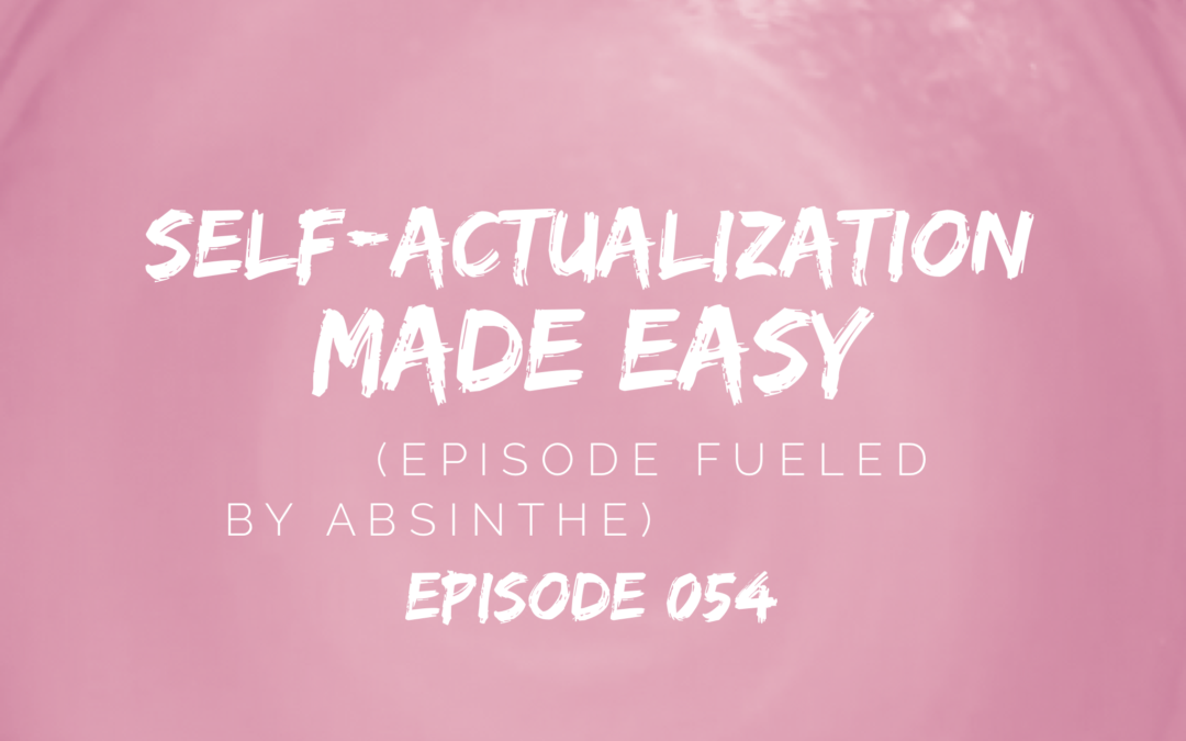 054 – Self-Actualization Made Easy (Episode Fueled by Absinthe)