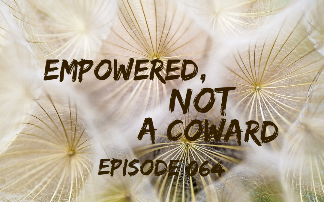 064 – Empowered, NOT a Coward