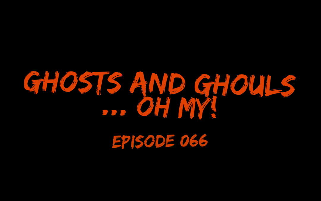 066 – Ghost and Ghouls … Oh my!
