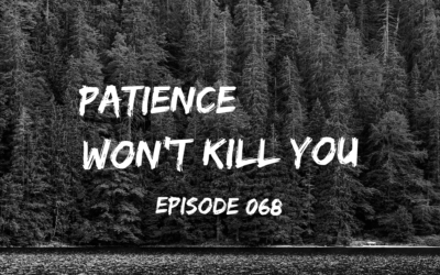 068 – Patience Won't Kill You