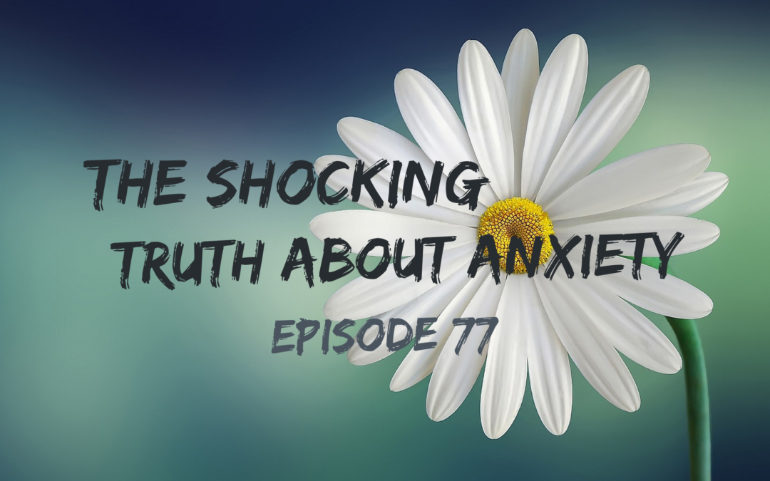 077 – The Shocking Truth About Anxiety