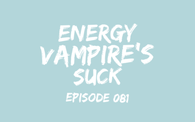 081 – Energy Vampire's Suck: How to Protect Yourself