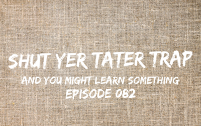 082 – Shut Yer Tater Trap (and you might learn something)