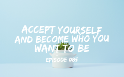 085 – Accept Yourself and Become Who YOU Want to Be