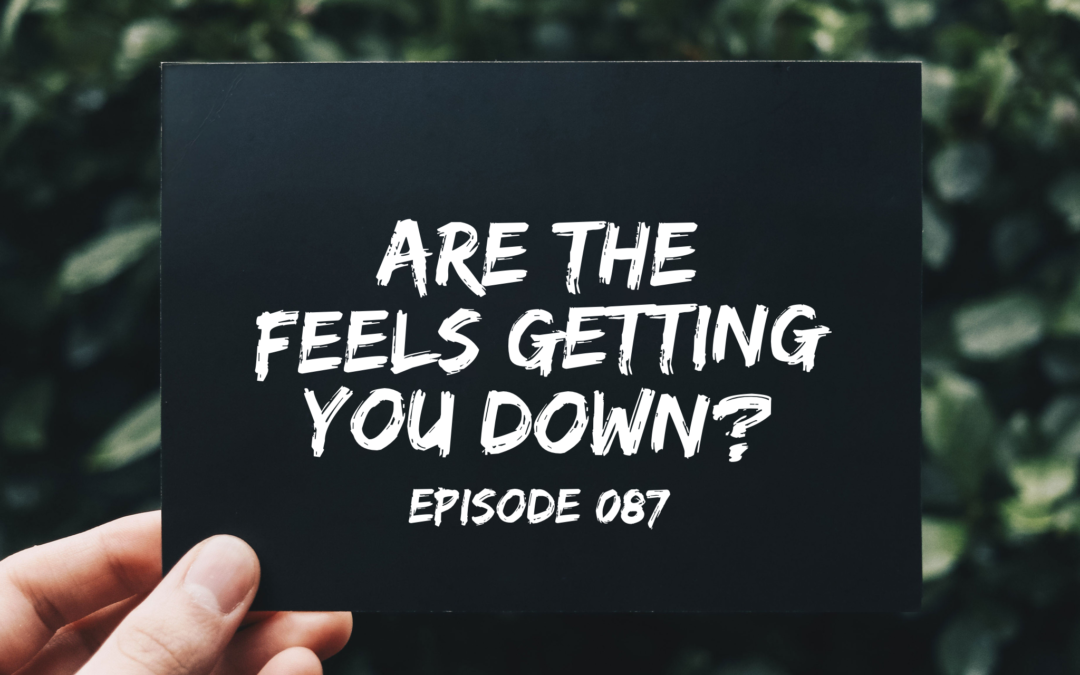 087 –  Are the FEELS getting you down?