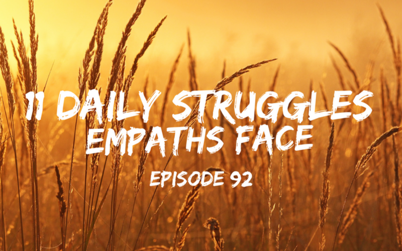 092 – 11 Daily Struggles Empaths Face