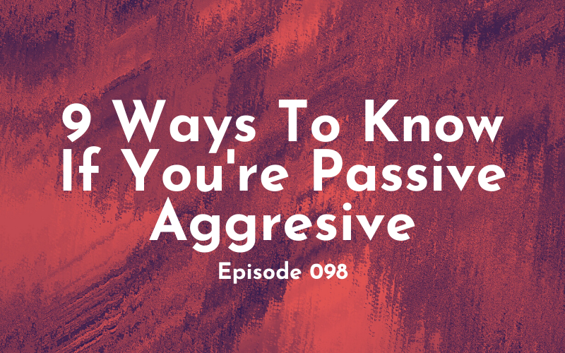 098 – 9 Ways to Know if You're Passive-Aggressive