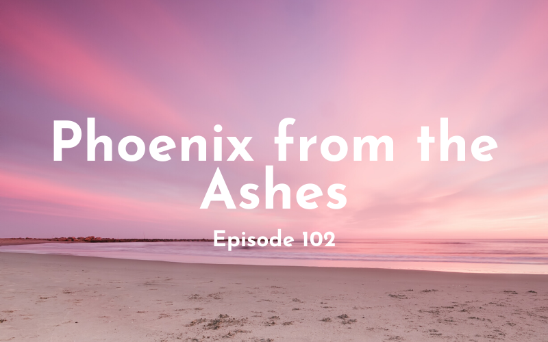 102 – Phoenix from the Ashes