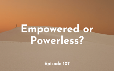107 – Empowered or Powerless?
