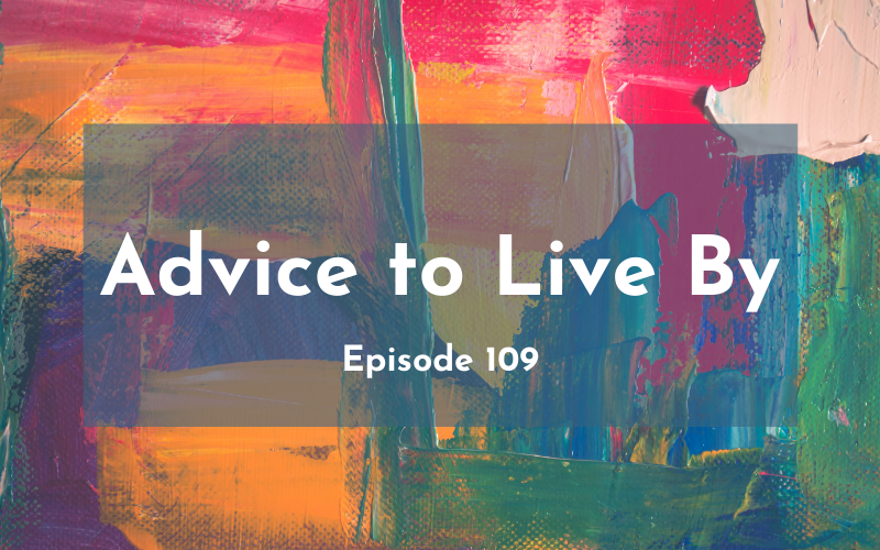 109 – Advice to Live By