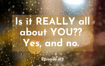 112 – Is it REALLY all about YOU? Yes, and no.