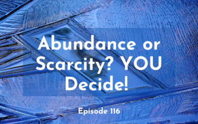 116 – Abundance or Scarcity? YOU Decide!