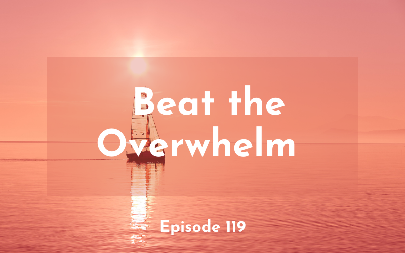 119 – Beat the Overwhelm