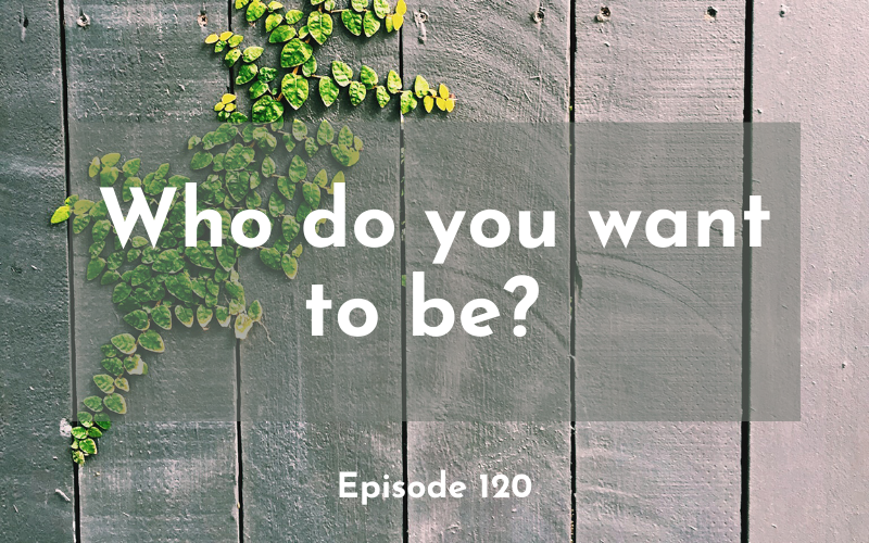 120 – Who do you want to be?