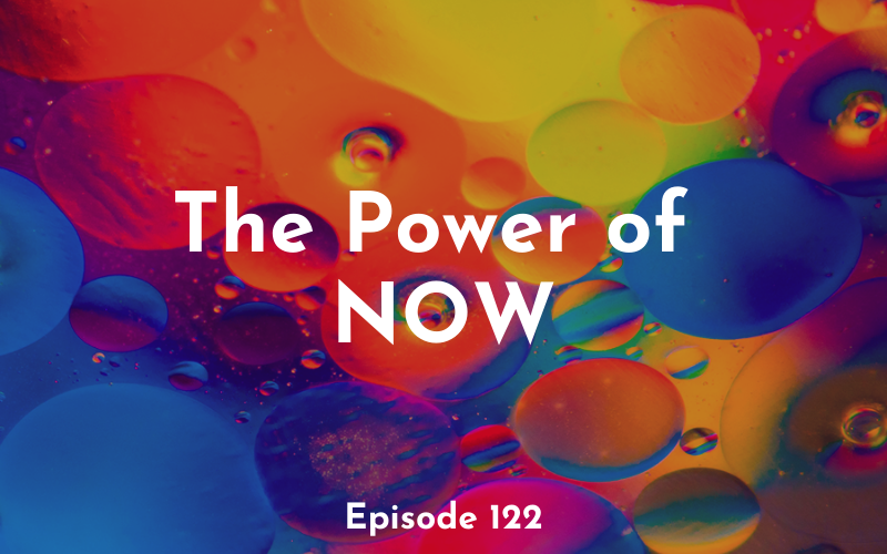 122 – The Power of NOW