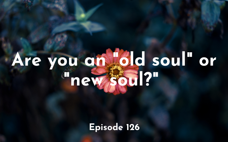 126 – Are you an old soul or new soul?