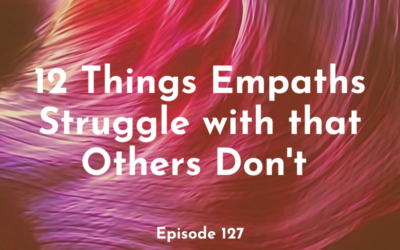 127 – 12 Things Empaths Struggle with that Others Don't